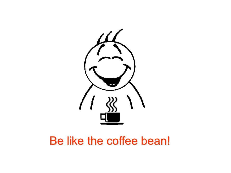 Be like the coffee bean!