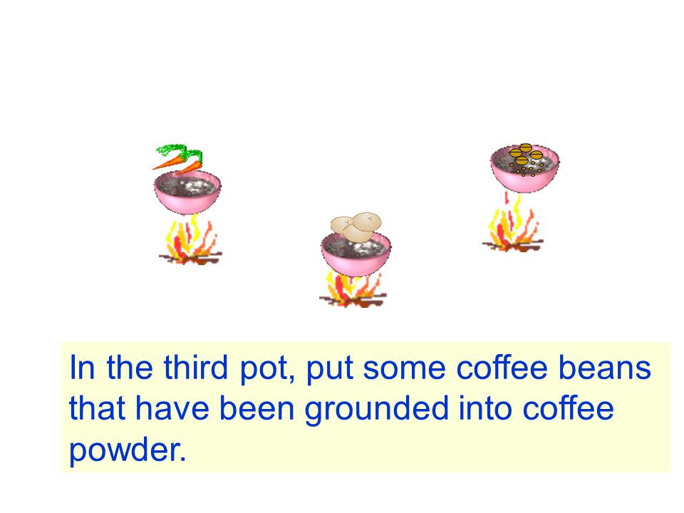 In the third pot, put some coffee beans