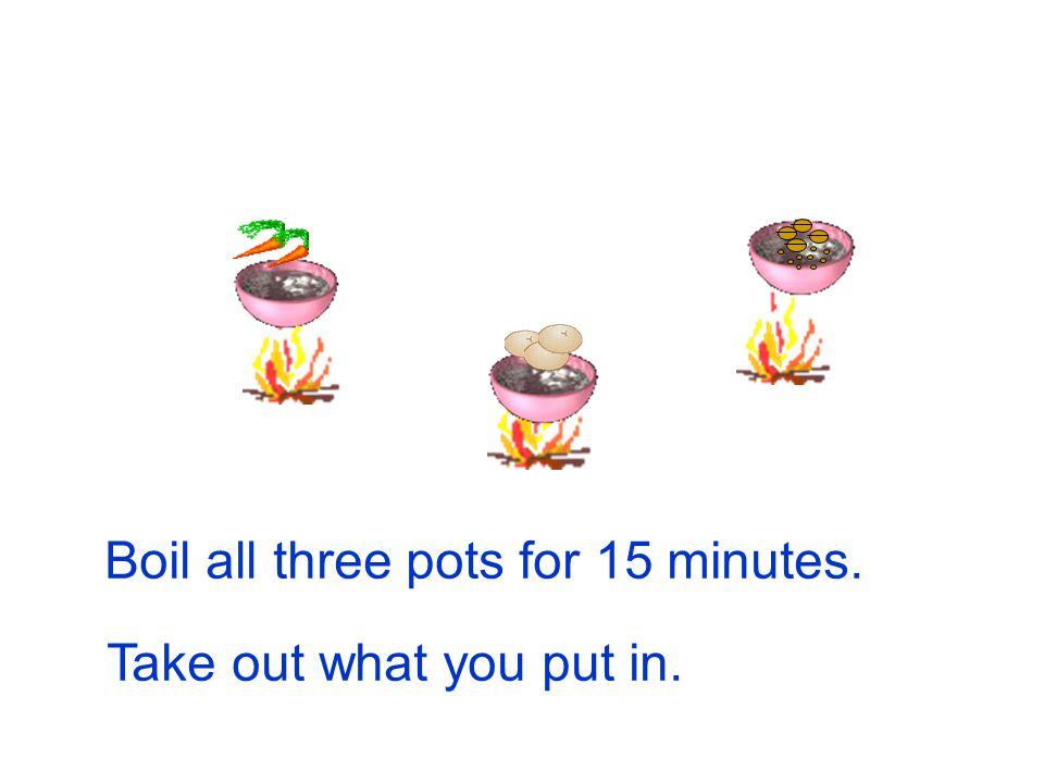 Boil all three pots for 15 minutes.