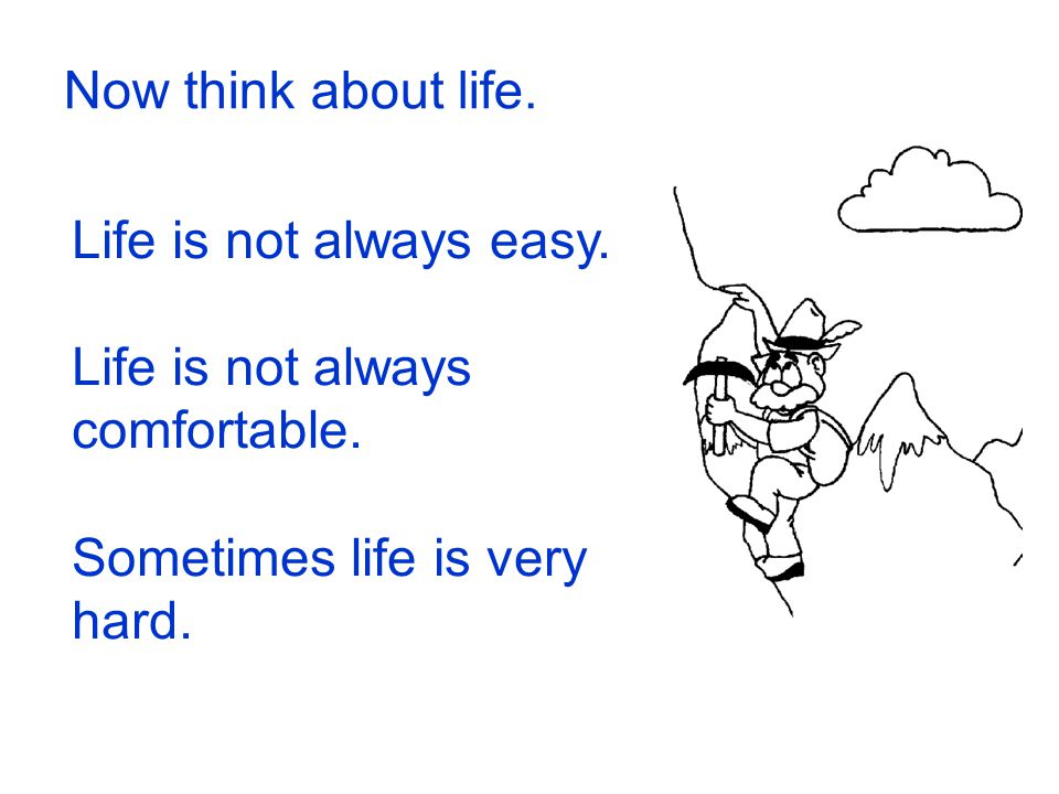 Now think about life. Life is not always easy. Life is not always comfortable.