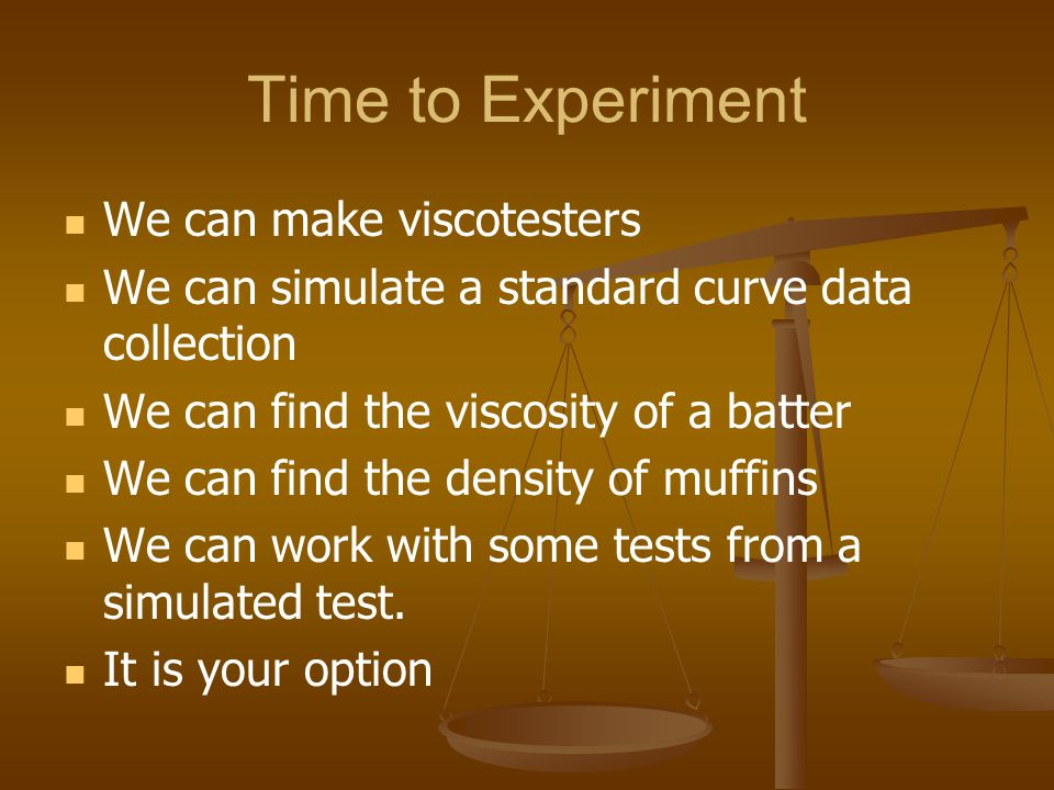Time to Experiment We can make viscotesters