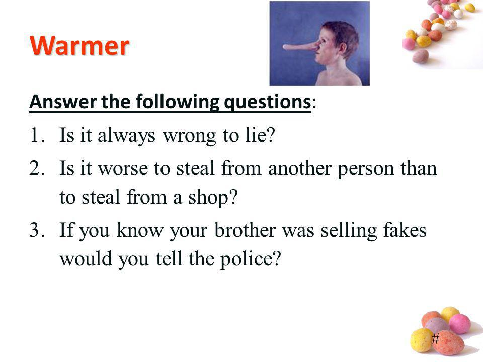 Warmer Answer the following questions: Is it always wrong to lie