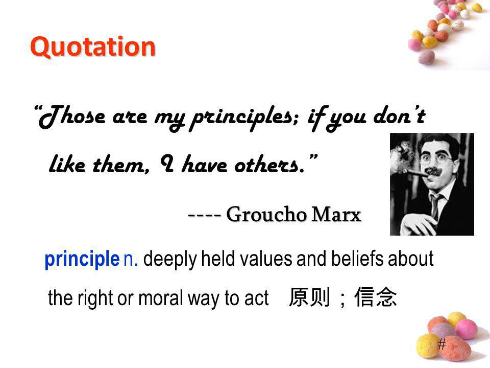 Quotation Those are my principles; if you don't like them, I have others. ---- Groucho Marx.