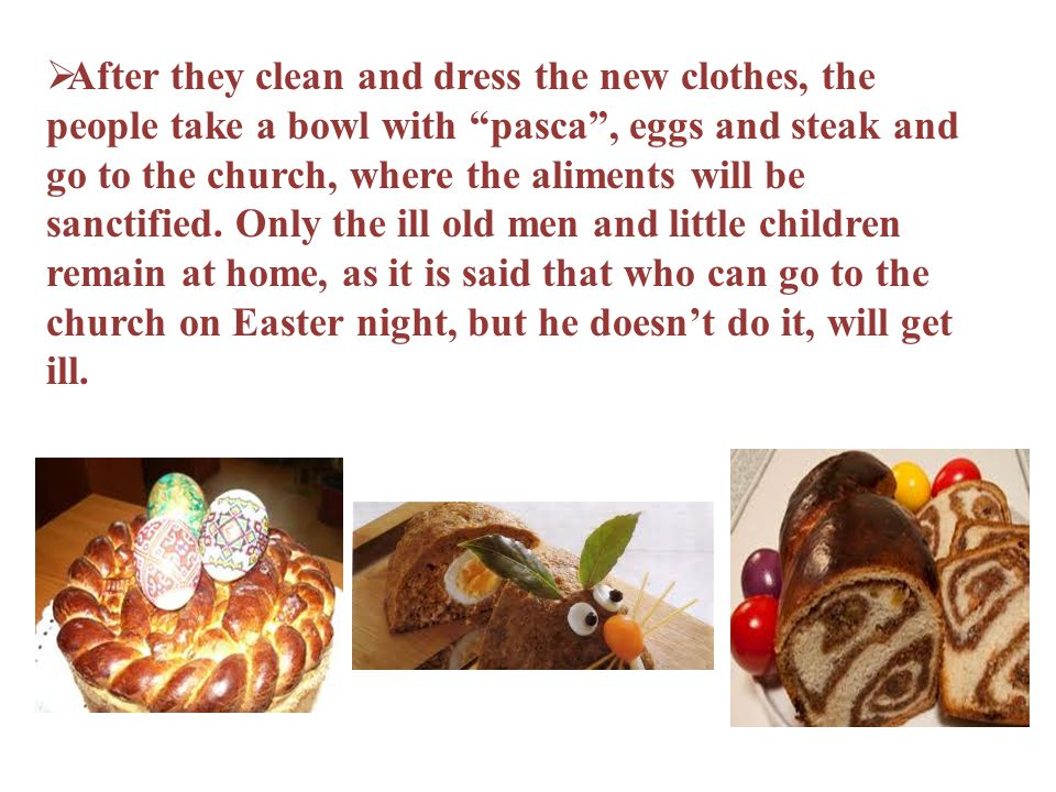 After they clean and dress the new clothes, the people take a bowl with pasca , eggs and steak and go to the church, where the aliments will be sanctified.