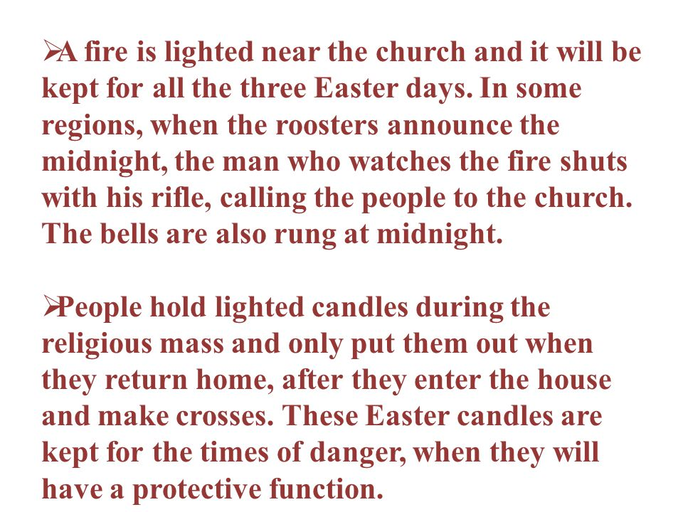 A fire is lighted near the church and it will be kept for all the three Easter days. In some regions, when the roosters announce the midnight, the man who watches the fire shuts with his rifle, calling the people to the church. The bells are also rung at midnight.