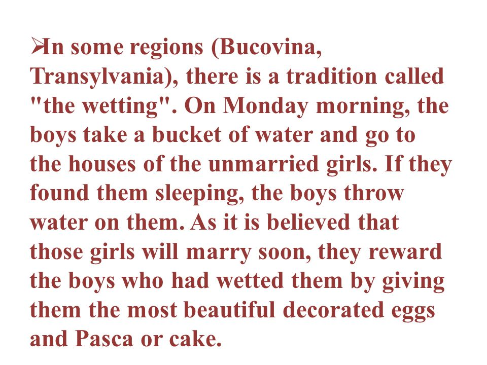 In some regions (Bucovina, Transylvania), there is a tradition called the wetting .