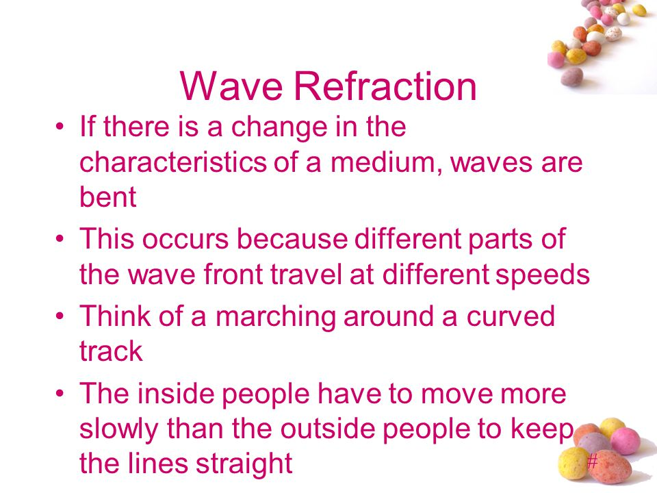 Wave Refraction If there is a change in the characteristics of a medium, waves are bent.