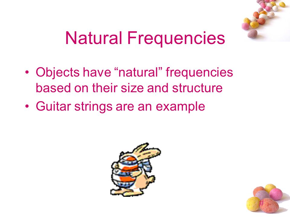 Natural Frequencies Objects have natural frequencies based on their size and structure.