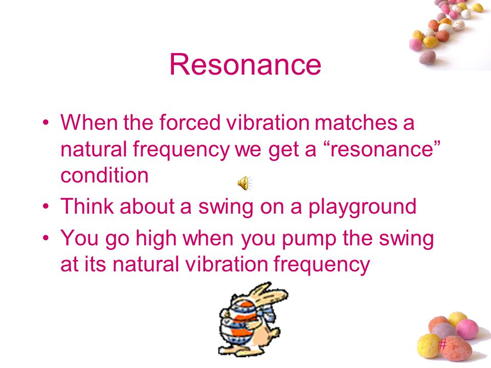 Resonance When the forced vibration matches a natural frequency we get a resonance condition. Think about a swing on a playground.