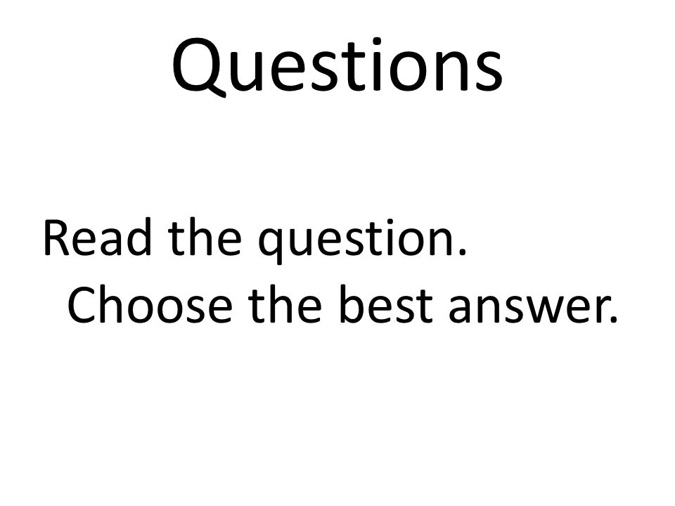 Questions Read the question. Choose the best answer.