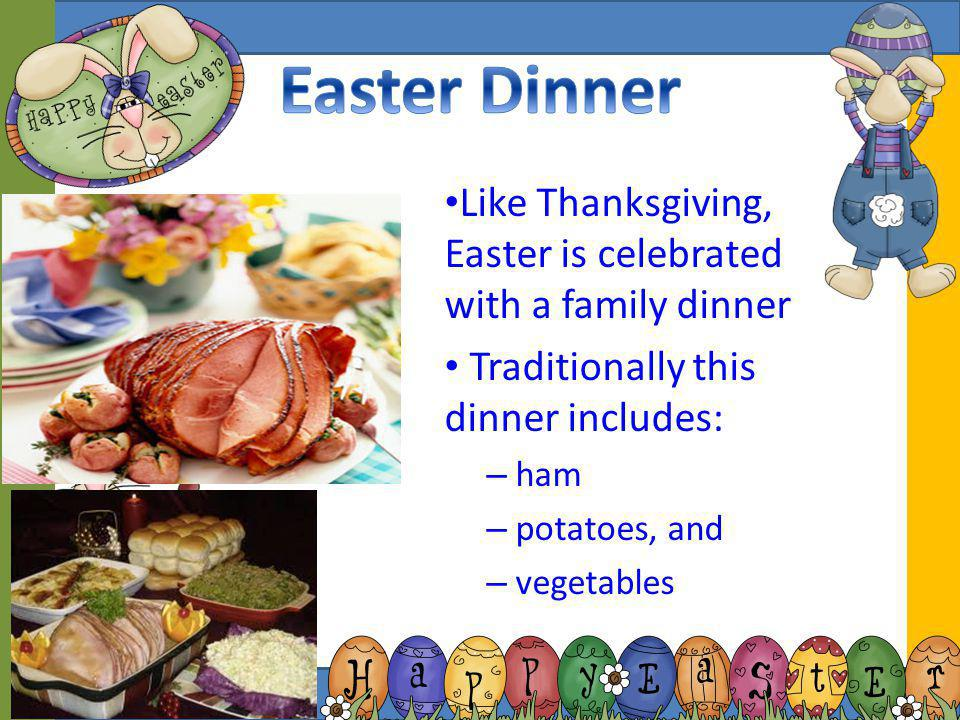 Easter Dinner Like Thanksgiving, Easter is celebrated with a family dinner. Traditionally this dinner includes: