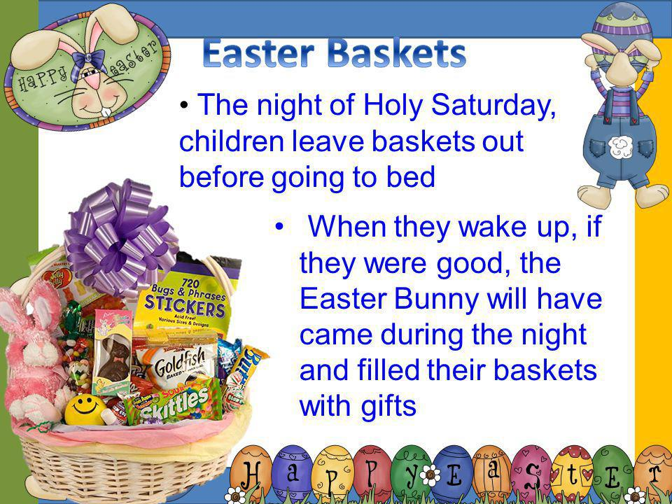 Easter Baskets The night of Holy Saturday, children leave baskets out before going to bed.