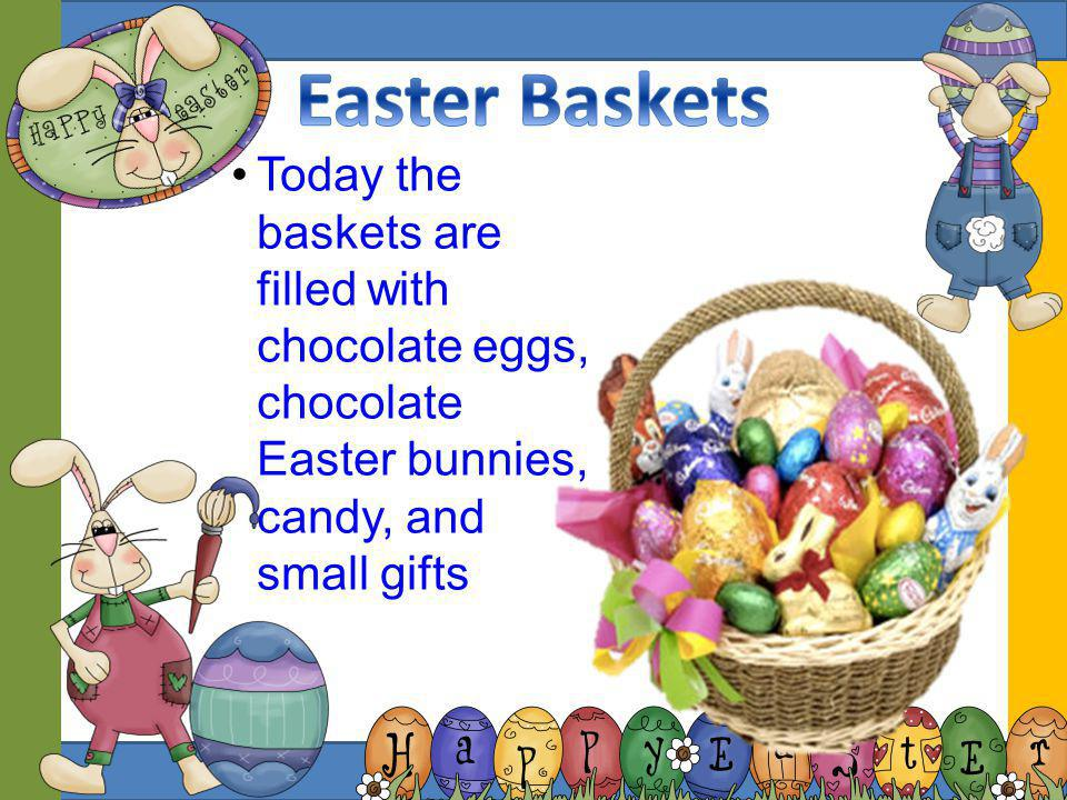 Easter Baskets Today the baskets are filled with chocolate eggs, chocolate Easter bunnies, candy, and small gifts.