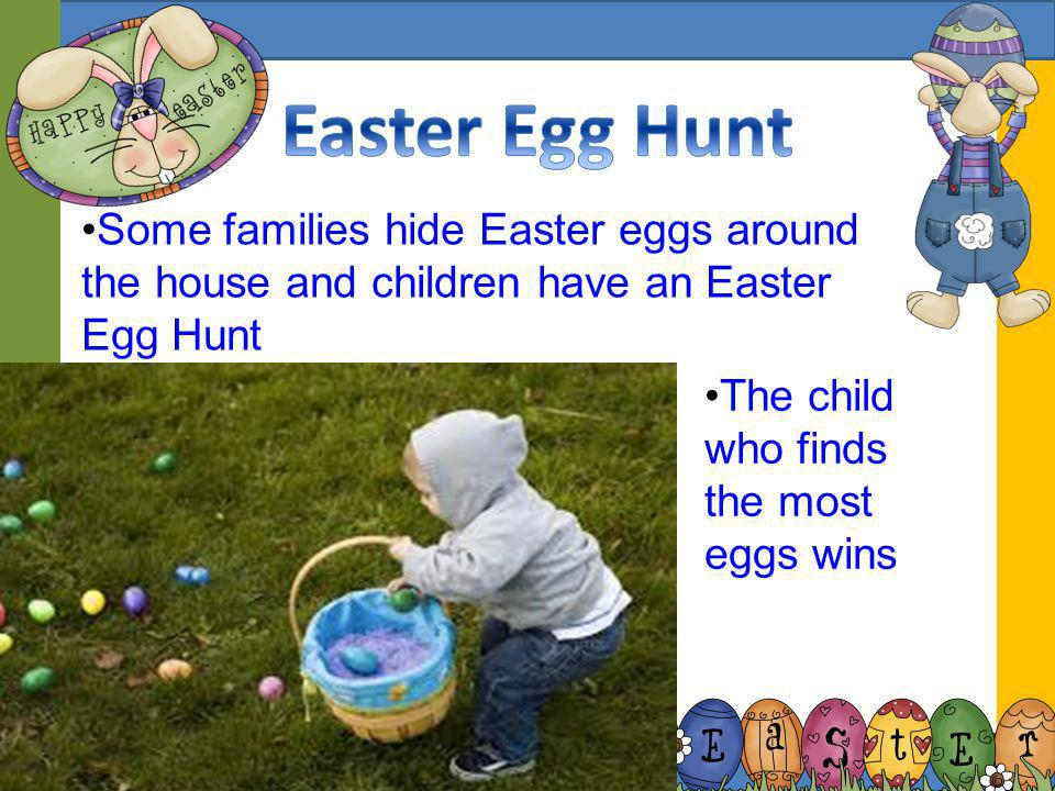 Easter Egg Hunt Some families hide Easter eggs around the house and children have an Easter Egg Hunt.