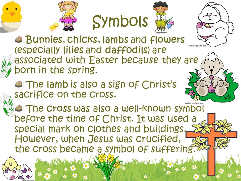 Symbols Bunnies, chicks, lambs and flowers (especially lilies and daffodils) are associated with Easter because they are born in the spring.