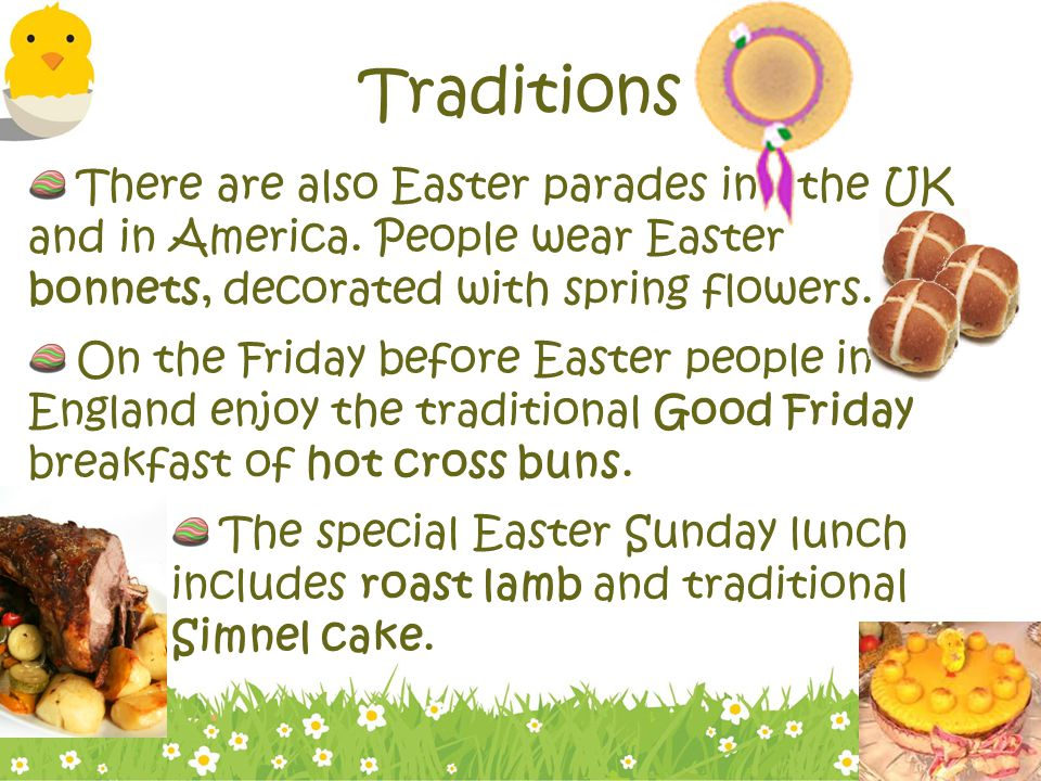 Traditions There are also Easter parades in the UK and in America. People wear Easter bonnets, decorated with spring flowers.
