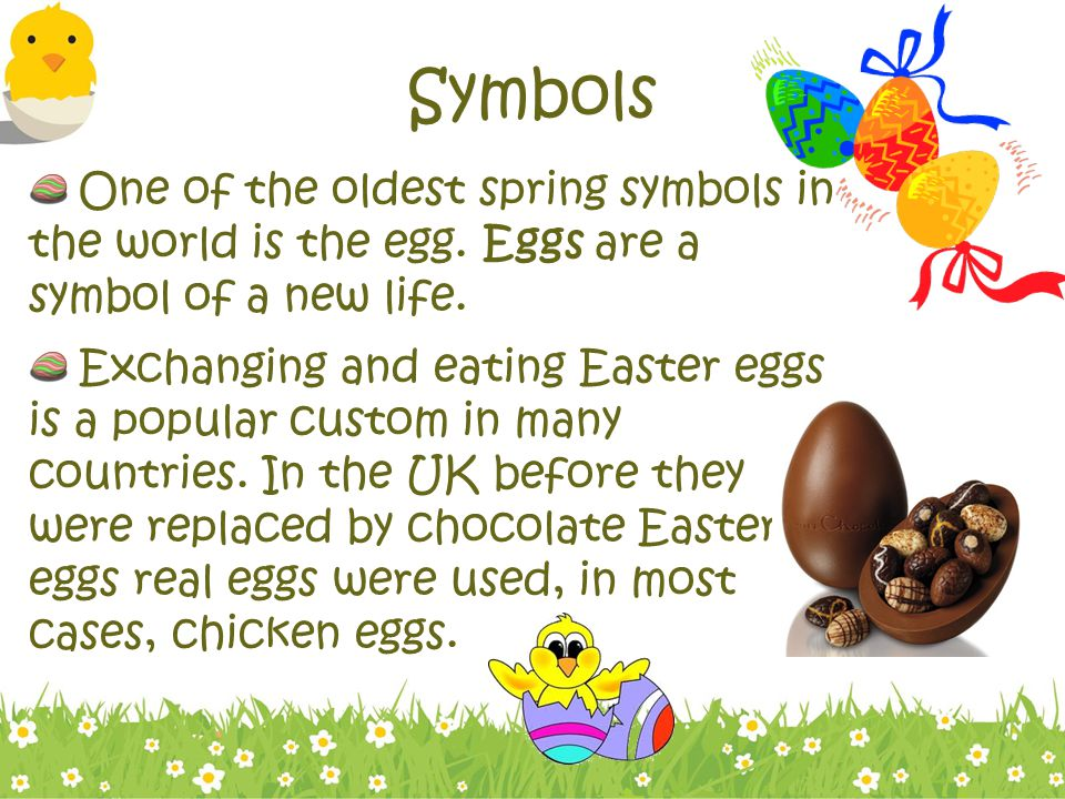 Symbols One of the oldest spring symbols in the world is the egg. Eggs are a symbol of a new life.