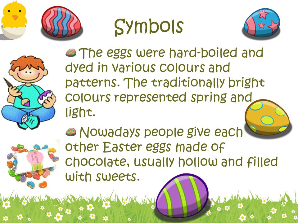 Symbols The eggs were hard-boiled and dyed in various colours and patterns. The traditionally bright colours represented spring and light.