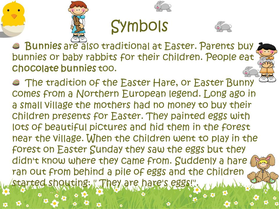 Symbols Bunnies are also traditional at Easter. Parents buy bunnies or baby rabbits for their children. People eat chocolate bunnies too.