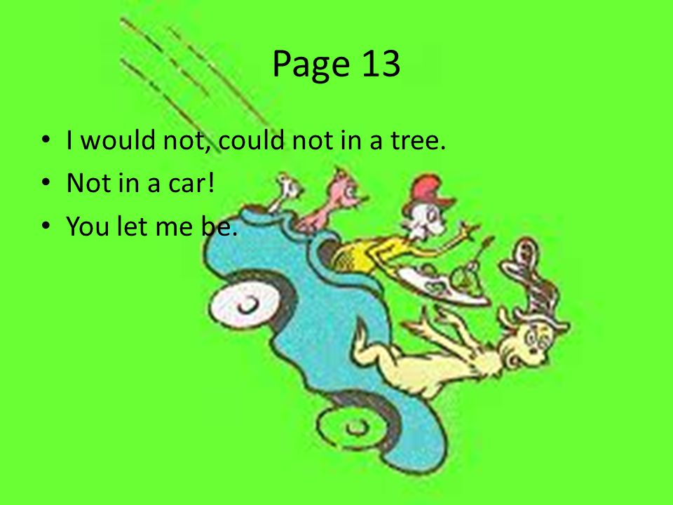 Page 13 I would not, could not in a tree. Not in a car! You let me be.