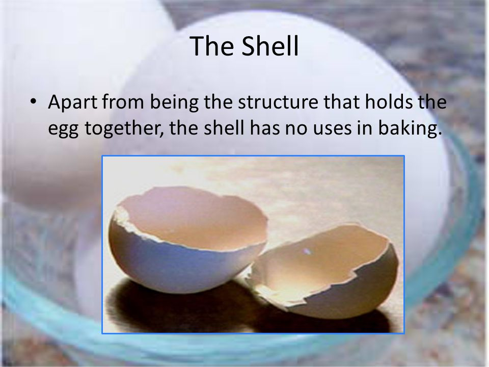 The Shell Apart from being the structure that holds the egg together, the shell has no uses in baking.