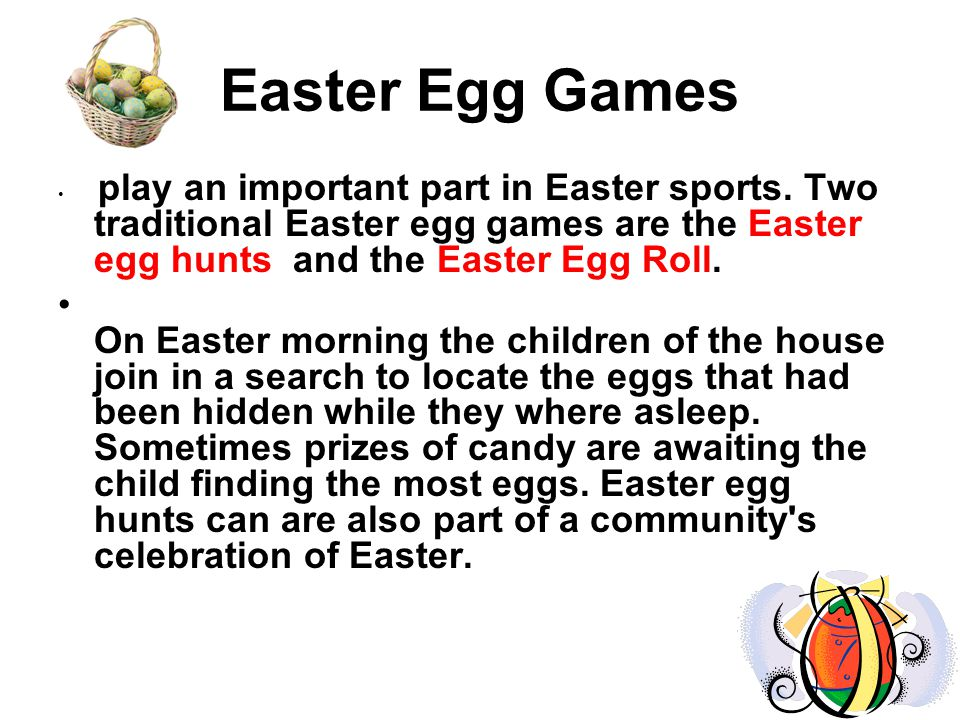 Easter Egg Games play an important part in Easter sports. Two traditional Easter egg games are the Easter egg hunts and the Easter Egg Roll.