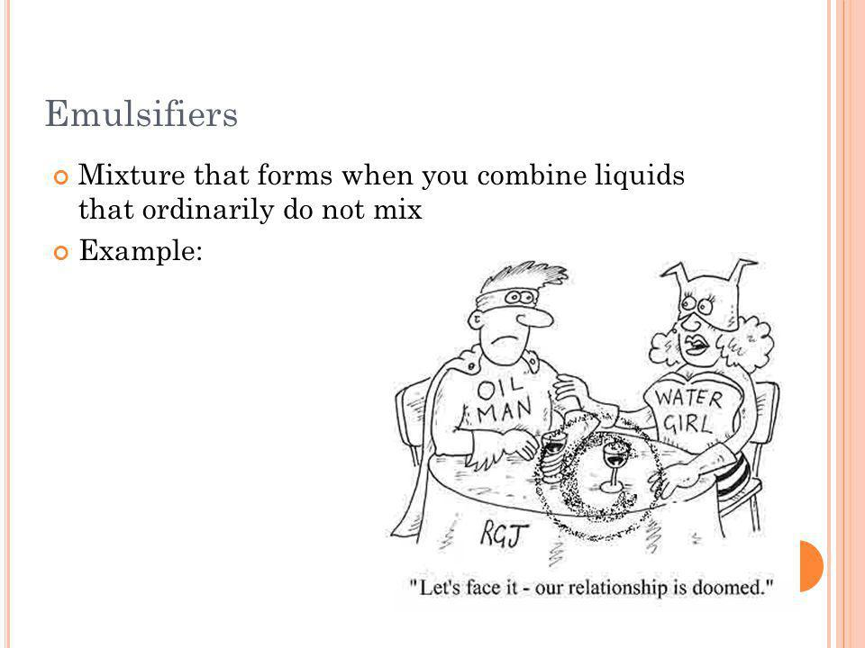 Emulsifiers Mixture that forms when you combine liquids that ordinarily do not mix Example: 10