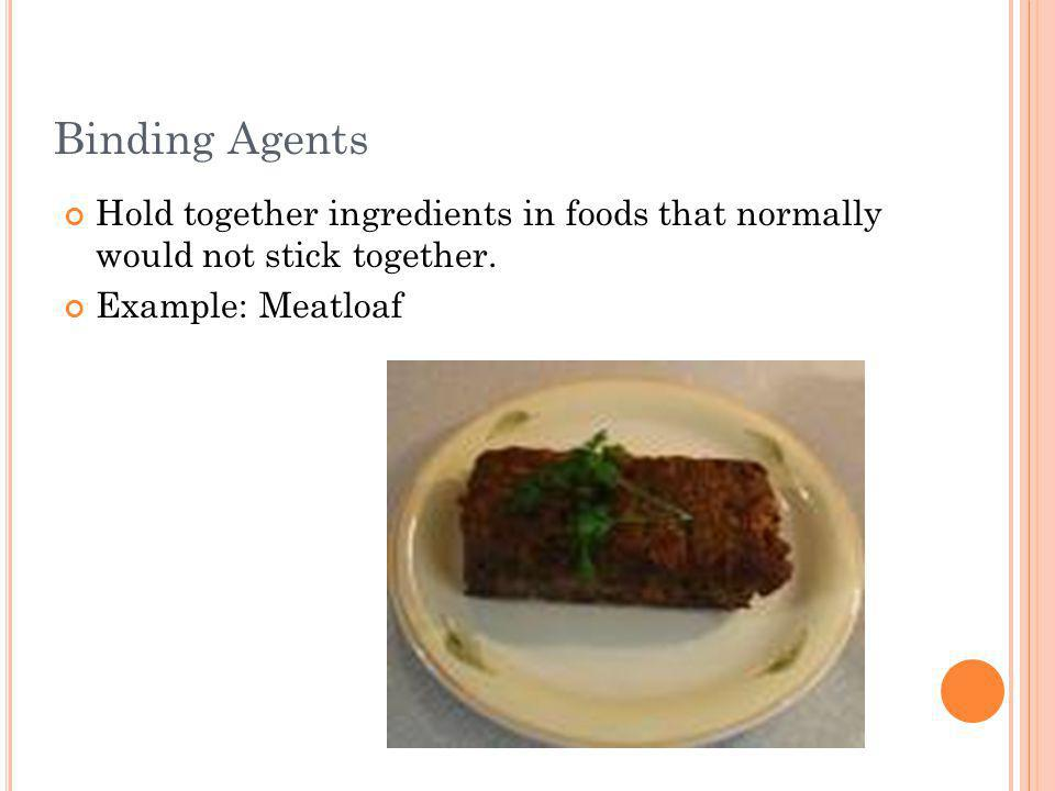 Binding Agents Hold together ingredients in foods that normally would not stick together. Example: Meatloaf.