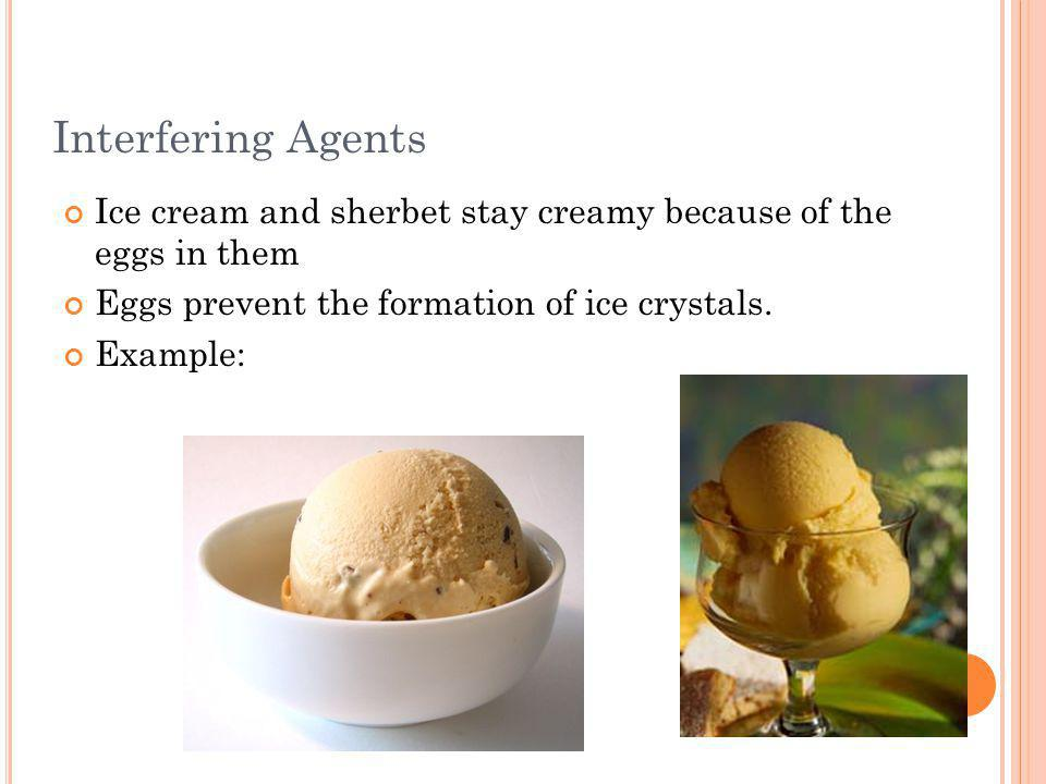 Interfering Agents Ice cream and sherbet stay creamy because of the eggs in them. Eggs prevent the formation of ice crystals.