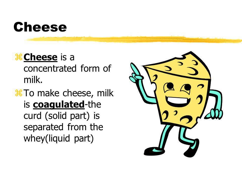 Cheese Cheese is a concentrated form of milk.