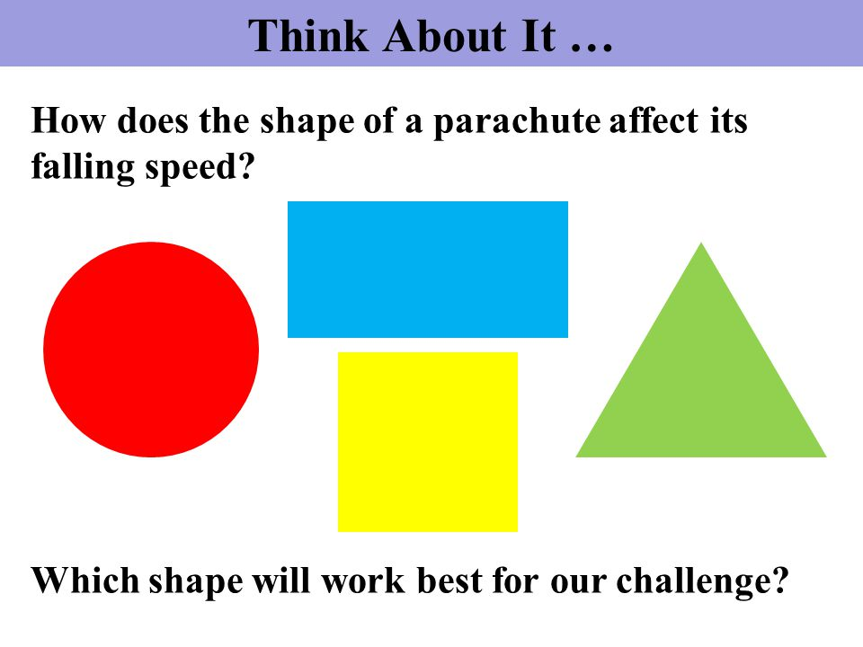 Think About It … How does the shape of a parachute affect its falling speed.