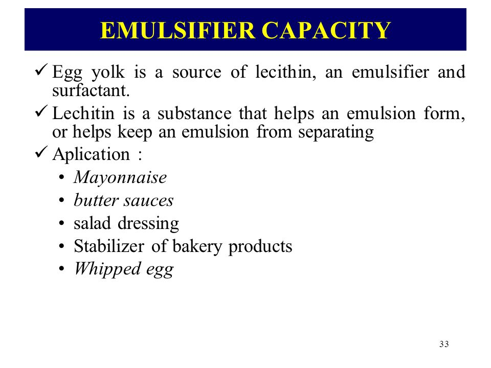 EMULSIFIER CAPACITY Egg yolk is a source of lecithin, an emulsifier and surfactant.