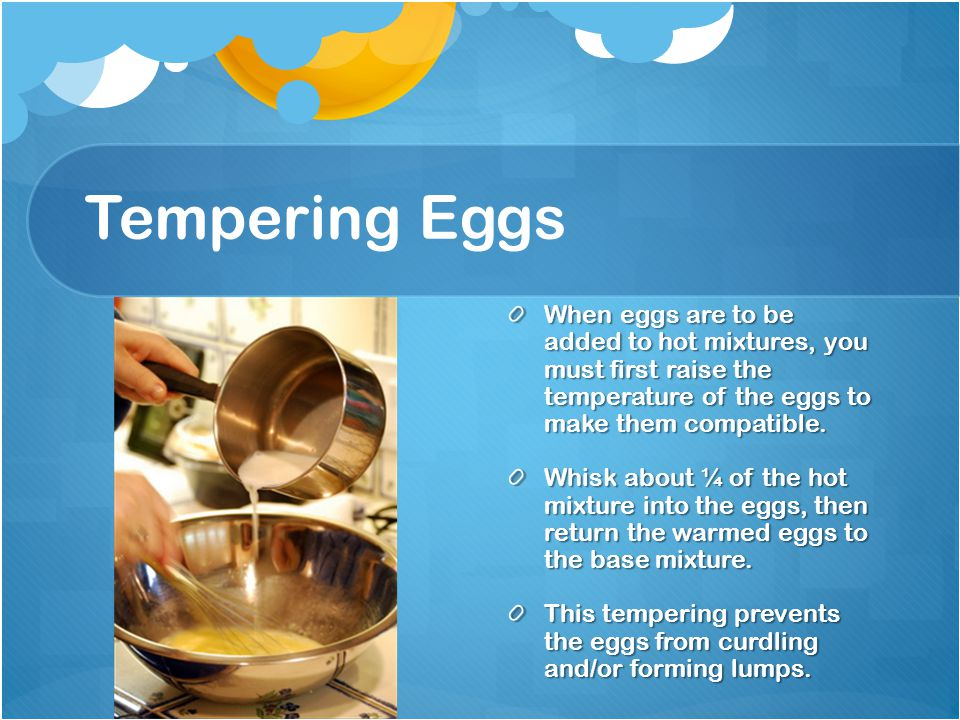 Tempering Eggs When eggs are to be added to hot mixtures, you must first raise the temperature of the eggs to make them compatible.