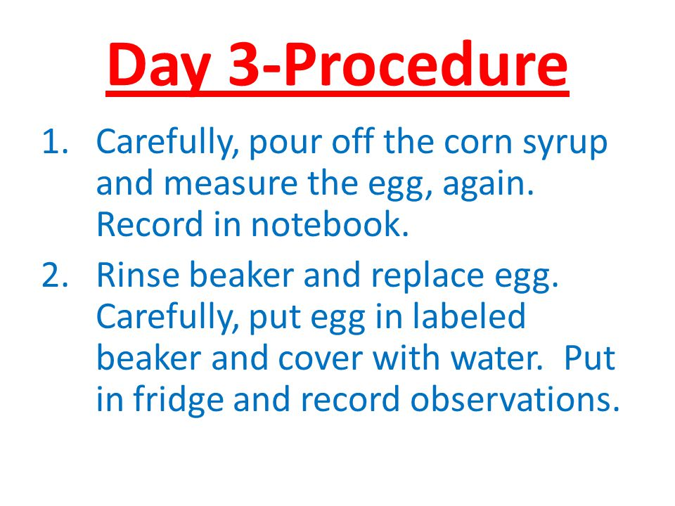 Day 3-Procedure Carefully, pour off the corn syrup and measure the egg, again. Record in notebook.