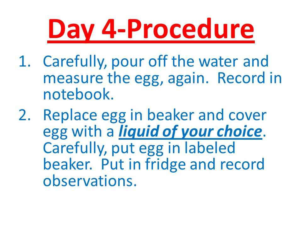 Day 4-Procedure Carefully, pour off the water and measure the egg, again. Record in notebook.