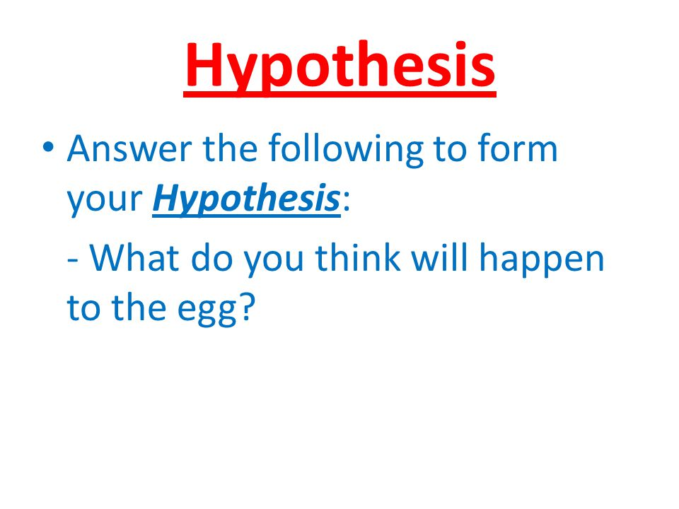 Hypothesis Answer the following to form your Hypothesis: