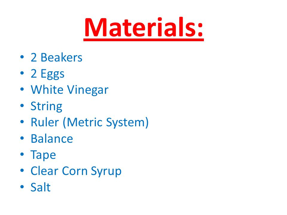 Materials: 2 Beakers 2 Eggs White Vinegar String Ruler (Metric System)