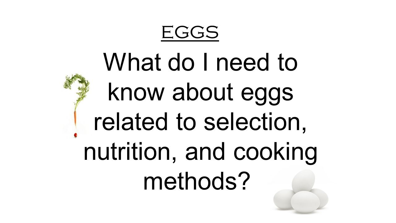 eggs What do I need to know about eggs related to selection, nutrition, and cooking methods