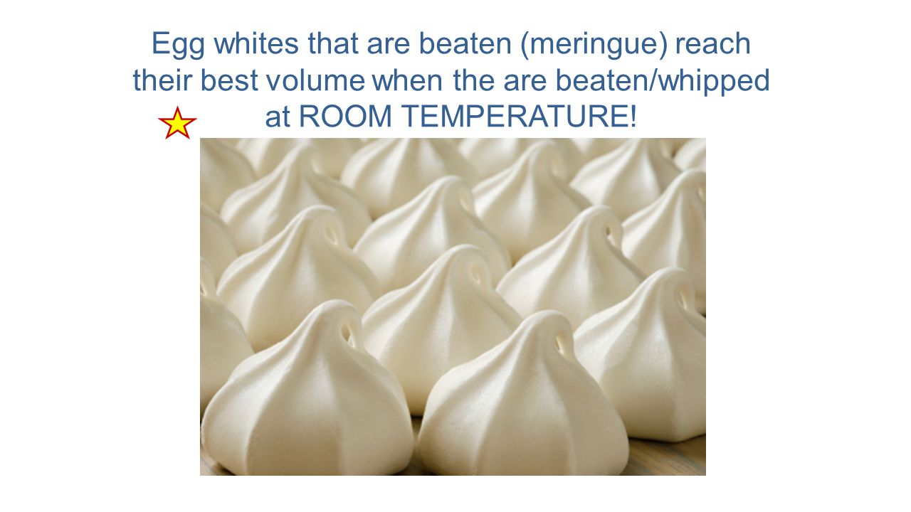 Egg whites that are beaten (meringue) reach their best volume when the are beaten/whipped at ROOM TEMPERATURE!
