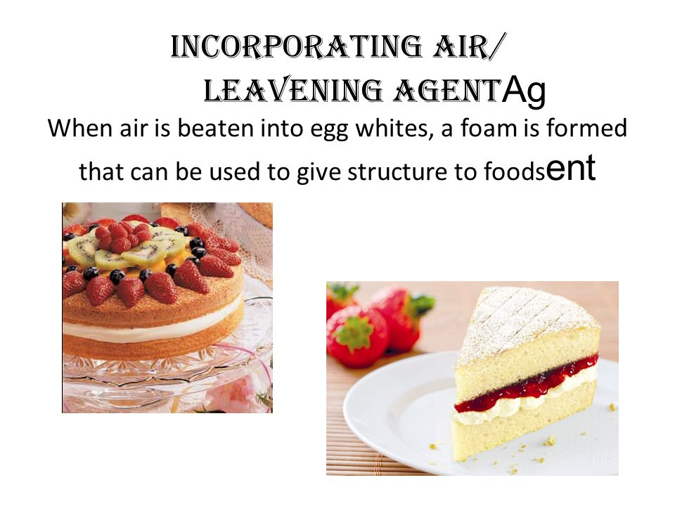 Incorporating air/ Leavening agentAg When air is beaten into egg whites, a foam is formed that can be used to give structure to foodsent