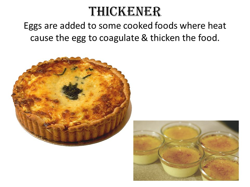 Thickener Eggs are added to some cooked foods where heat cause the egg to coagulate & thicken the food.