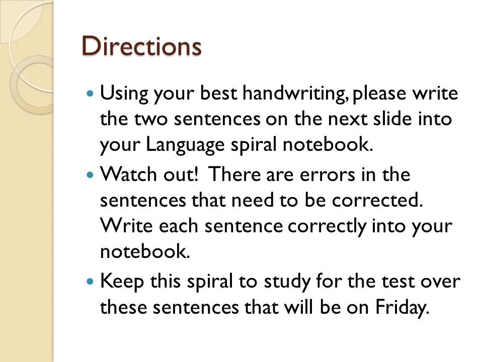 Directions Using your best handwriting, please write the two sentences on the next slide into your Language spiral notebook.