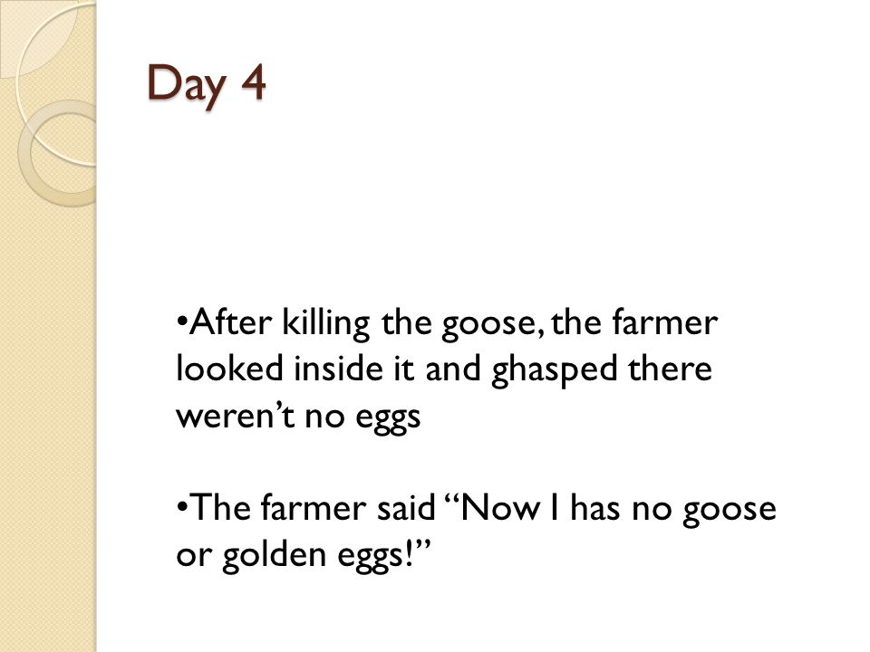 Day 4 After killing the goose, the farmer looked inside it and ghasped there weren't no eggs.