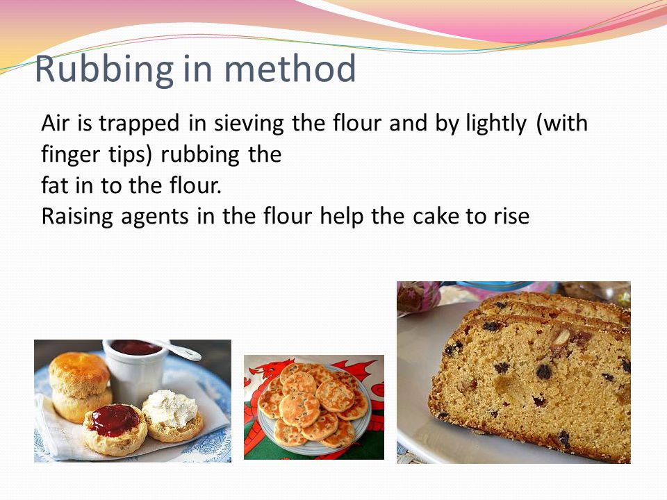 Rubbing in method Air is trapped in sieving the flour and by lightly (with finger tips) rubbing the.