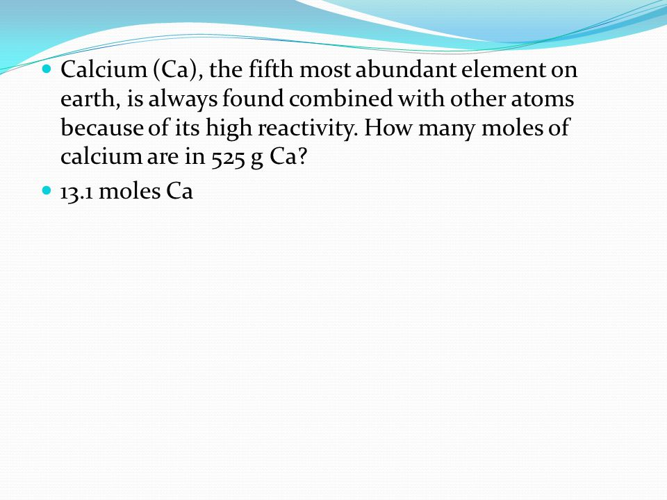 Calcium (Ca), the fifth most abundant element on earth, is always found combined with other atoms because of its high reactivity. How many moles of calcium are in 525 g Ca