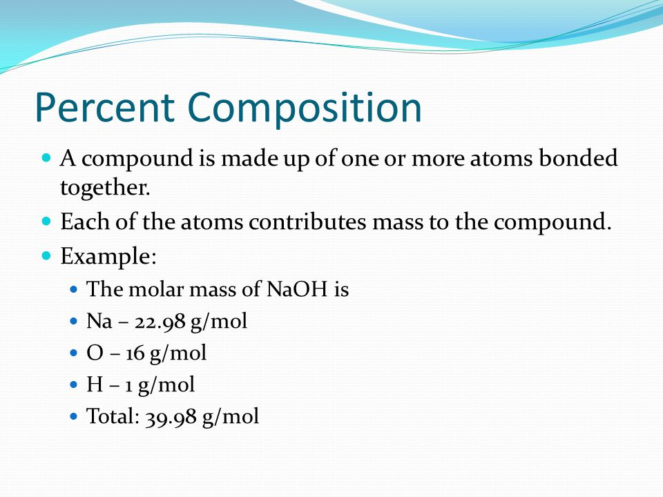 Percent Composition A compound is made up of one or more atoms bonded together. Each of the atoms contributes mass to the compound.