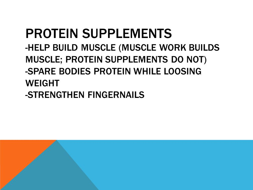 Protein supplements -Help build muscle (muscle work builds muscle; protein supplements do not) -spare bodies protein while loosing weight -strengthen fingernails