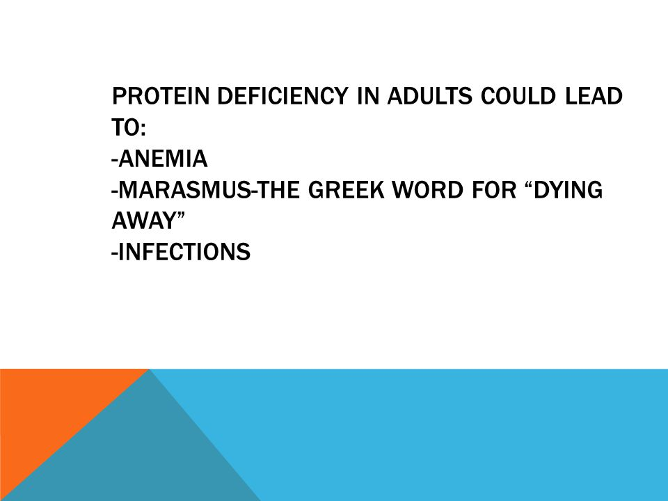 Protein deficiency in adults could lead to: -ANEMIA -Marasmus-the Greek word for dying away -Infections