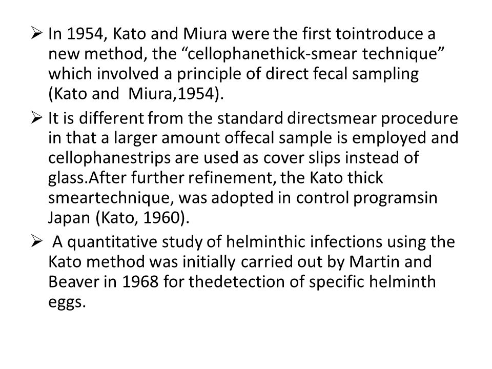 In 1954, Kato and Miura were the first tointroduce a new method, the cellophanethick-smear technique which involved a principle of direct fecal sampling (Kato and Miura,1954).