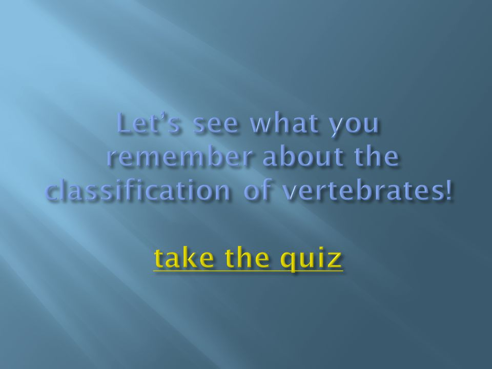 Let's see what you remember about the classification of vertebrates